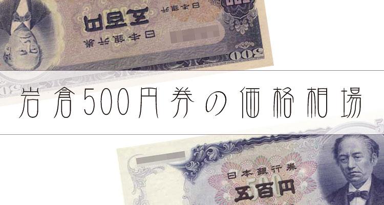 【古銭買取】500円札(岩倉具視)新旧紙幣の価値・価格!相場はいくら?